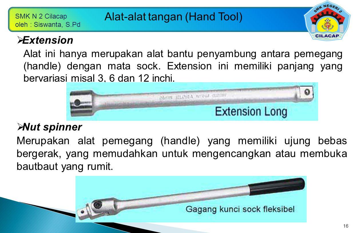 SMK N 2 Cilacap oleh : Siswanta, S.Pd Alat-alat tangan (Hand Tool) 16  Extension Alat ini hanya merupakan alat bantu penyambung antara pemegang (hand