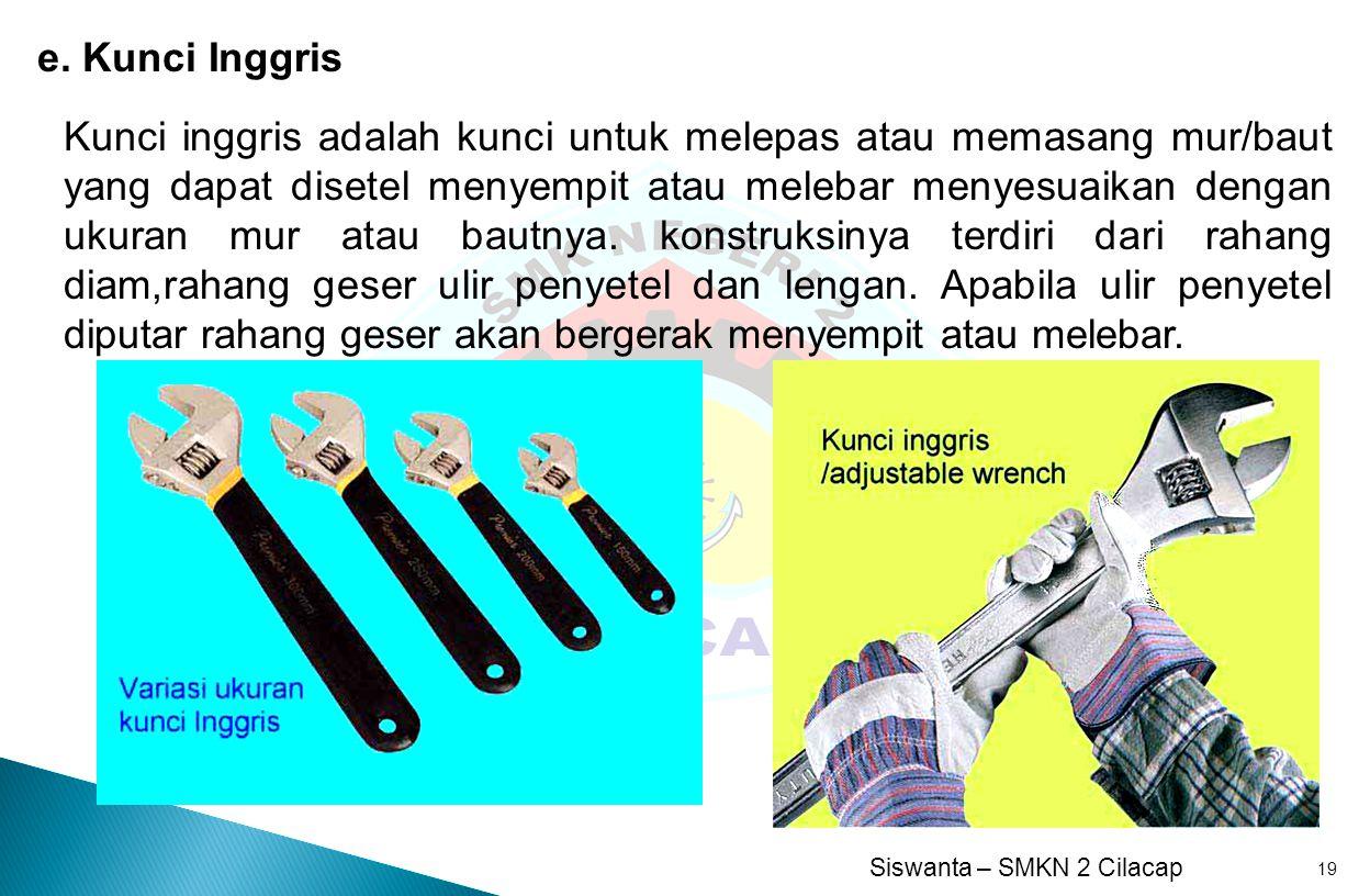 Siswanta – SMKN 2 Cilacap 19 e. Kunci Inggris Kunci inggris adalah kunci untuk melepas atau memasang mur/baut yang dapat disetel menyempit atau meleba