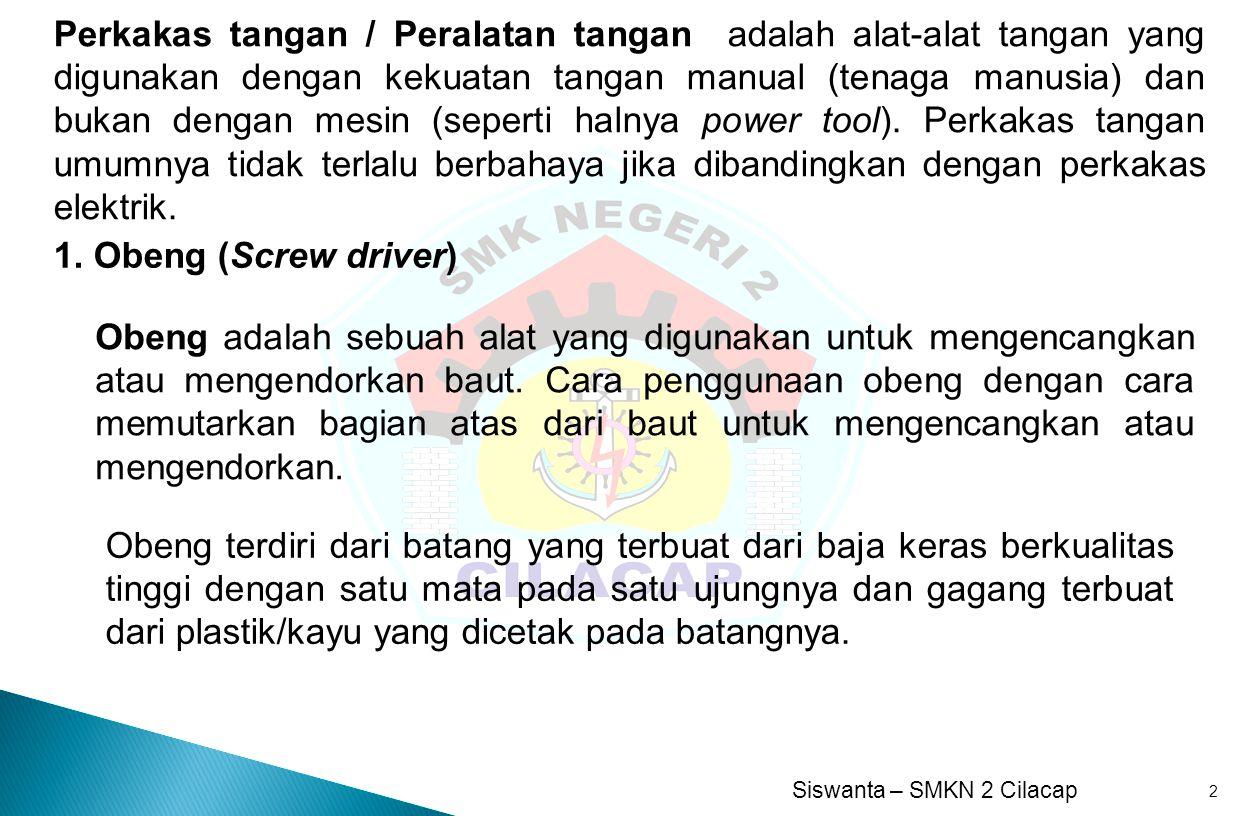Siswanta – SMKN 2 Cilacap 2 1. Obeng (Screw driver) Perkakas tangan / Peralatan tangan adalah alat-alat tangan yang digunakan dengan kekuatan tangan m