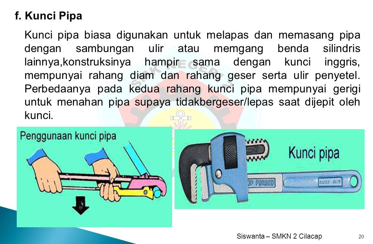 Siswanta – SMKN 2 Cilacap 20 f. Kunci Pipa Kunci pipa biasa digunakan untuk melapas dan memasang pipa dengan sambungan ulir atau memgang benda silindr