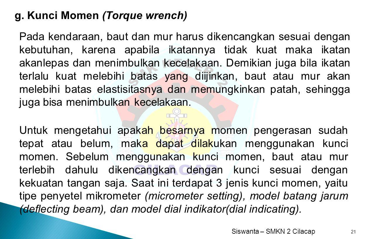 Siswanta – SMKN 2 Cilacap 21 g. Kunci Momen (Torque wrench) Pada kendaraan, baut dan mur harus dikencangkan sesuai dengan kebutuhan, karena apabila ik