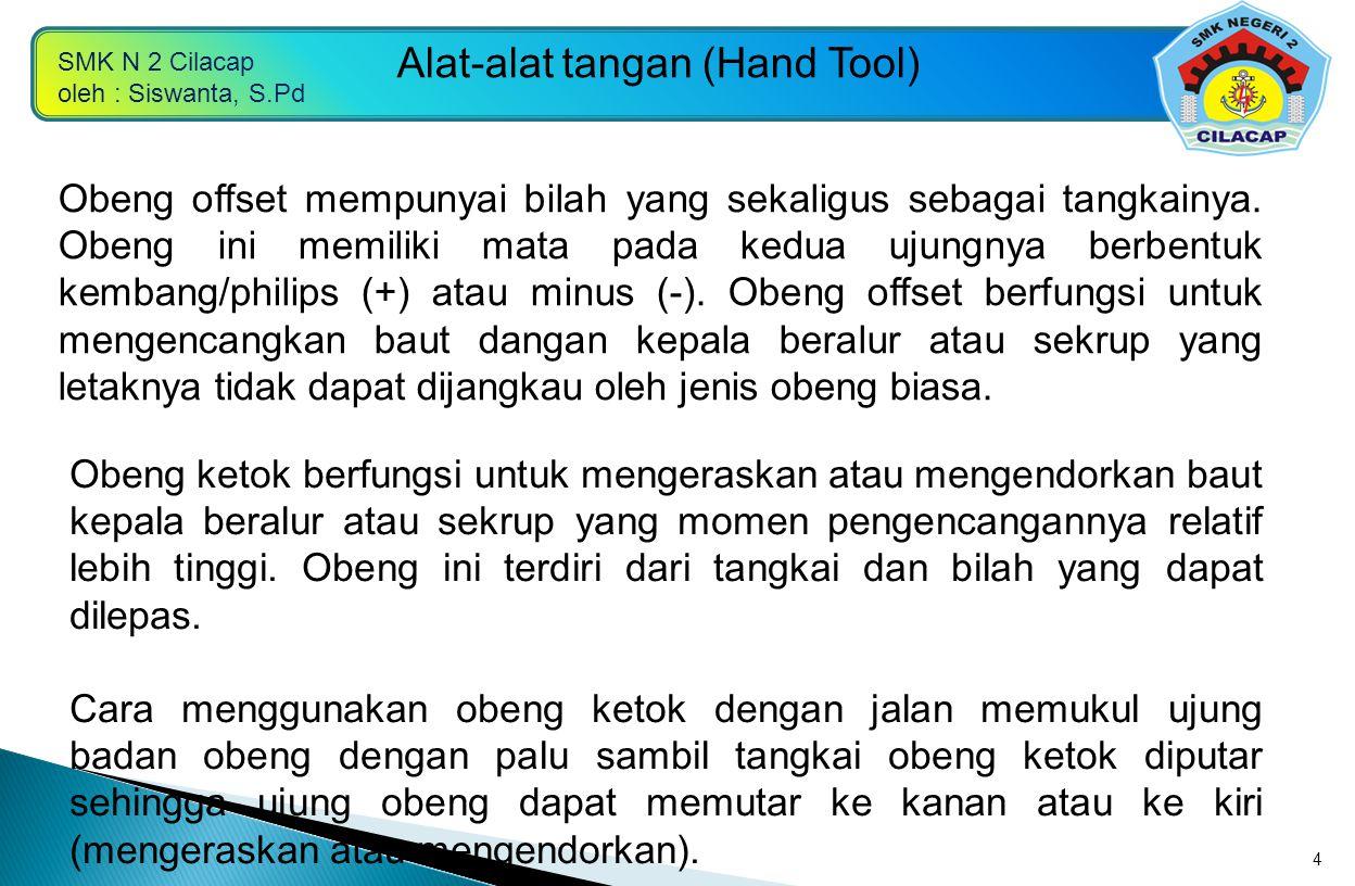 SMK N 2 Cilacap oleh : Siswanta, S.Pd Alat-alat tangan (Hand Tool) 4 Obeng offset mempunyai bilah yang sekaligus sebagai tangkainya. Obeng ini memilik