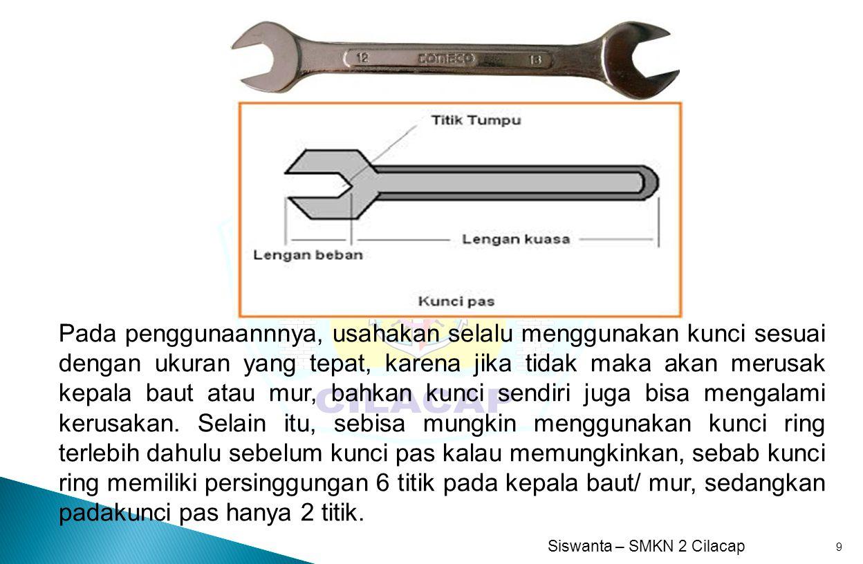 Siswanta – SMKN 2 Cilacap 9 Pada penggunaannnya, usahakan selalu menggunakan kunci sesuai dengan ukuran yang tepat, karena jika tidak maka akan merusa