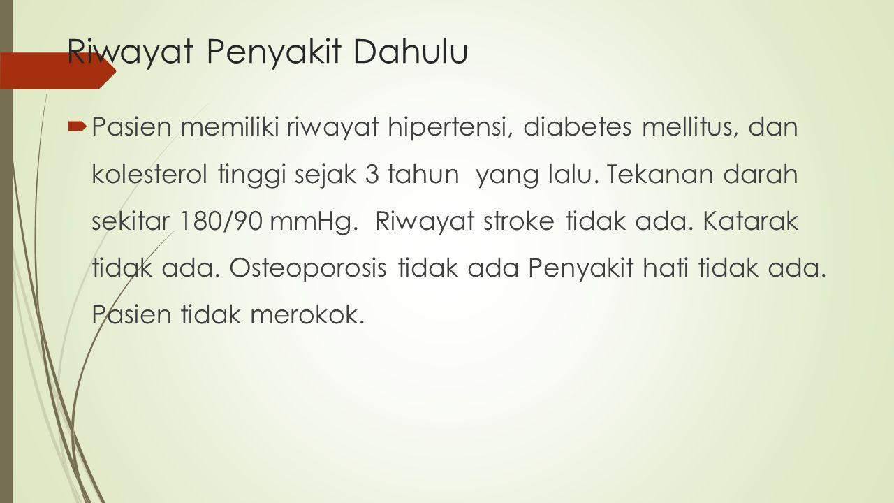 Riwayat Penyakit Dahulu  Pasien memiliki riwayat hipertensi, diabetes mellitus, dan kolesterol tinggi sejak 3 tahun yang lalu. Tekanan darah sekitar