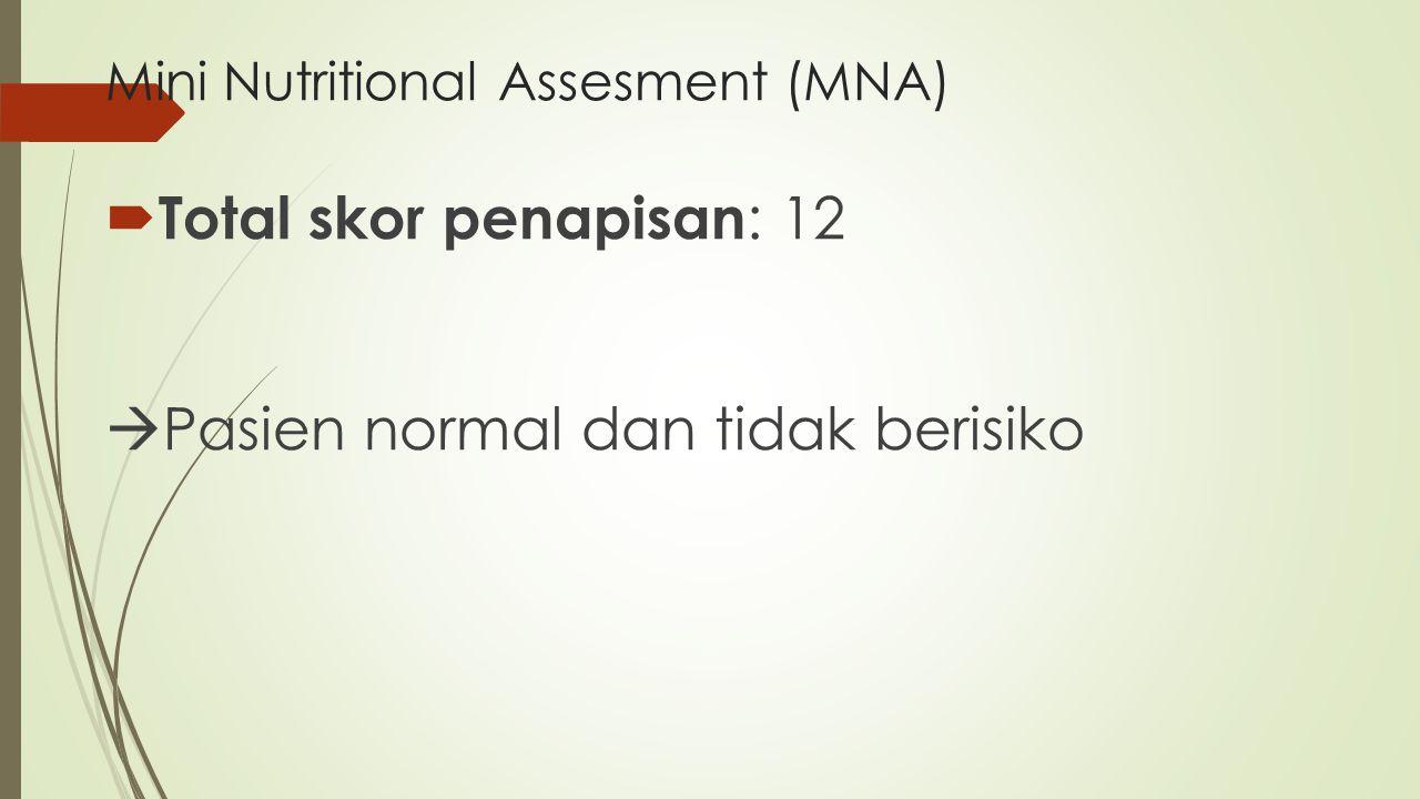 Mini Nutritional Assesment (MNA)  Total skor penapisan : 12  Pasien normal dan tidak berisiko