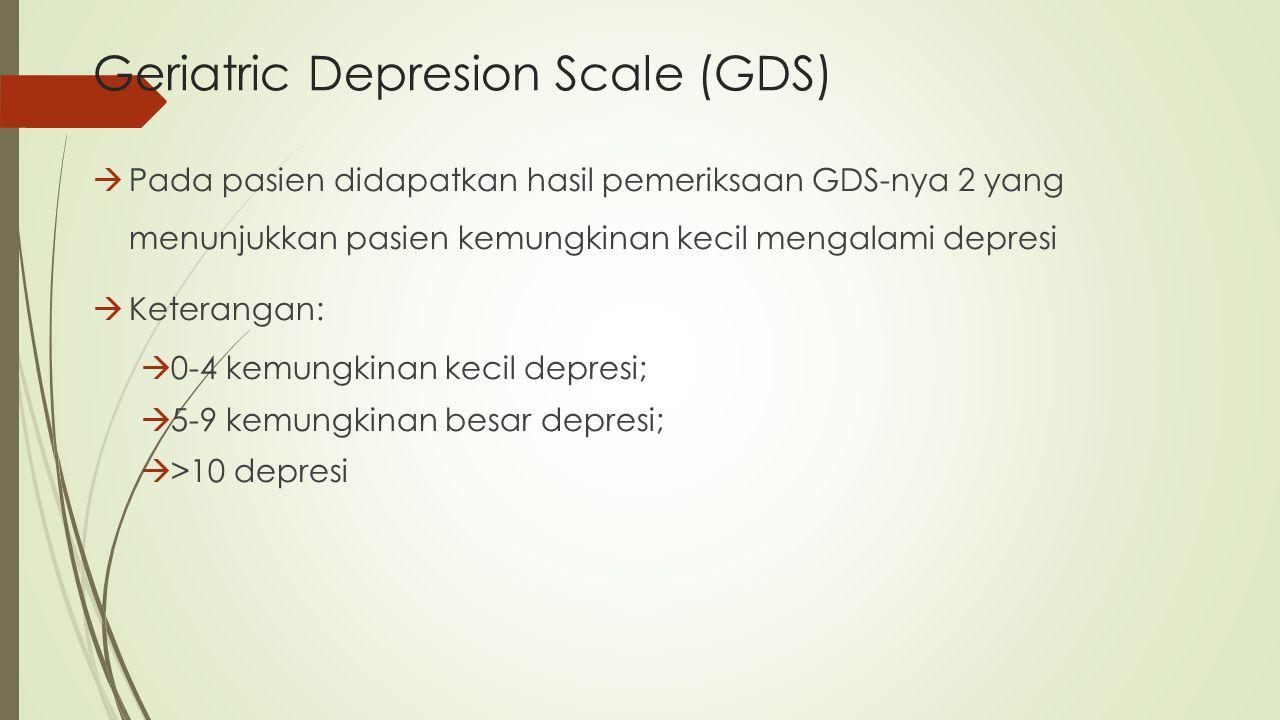 Geriatric Depresion Scale (GDS)  Pada pasien didapatkan hasil pemeriksaan GDS-nya 2 yang menunjukkan pasien kemungkinan kecil mengalami depresi  Ket