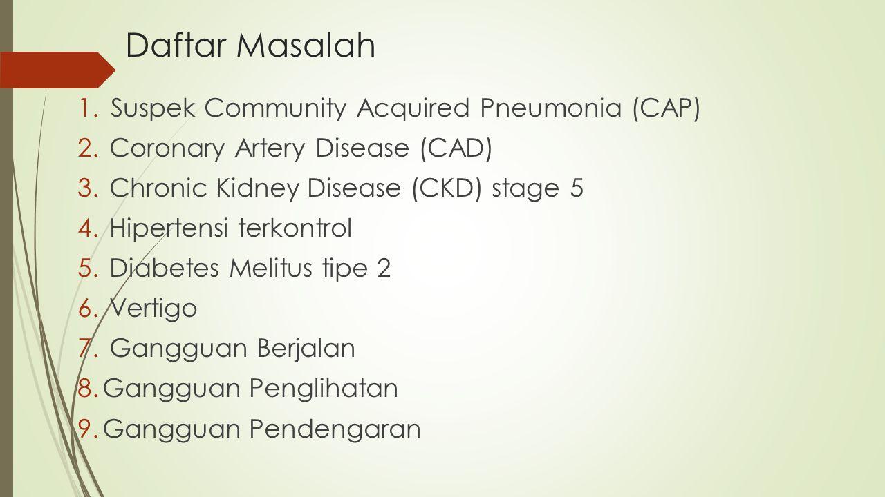 Daftar Masalah 1.Suspek Community Acquired Pneumonia (CAP) 2. Coronary Artery Disease (CAD) 3. Chronic Kidney Disease (CKD) stage 5 4. Hipertensi terk