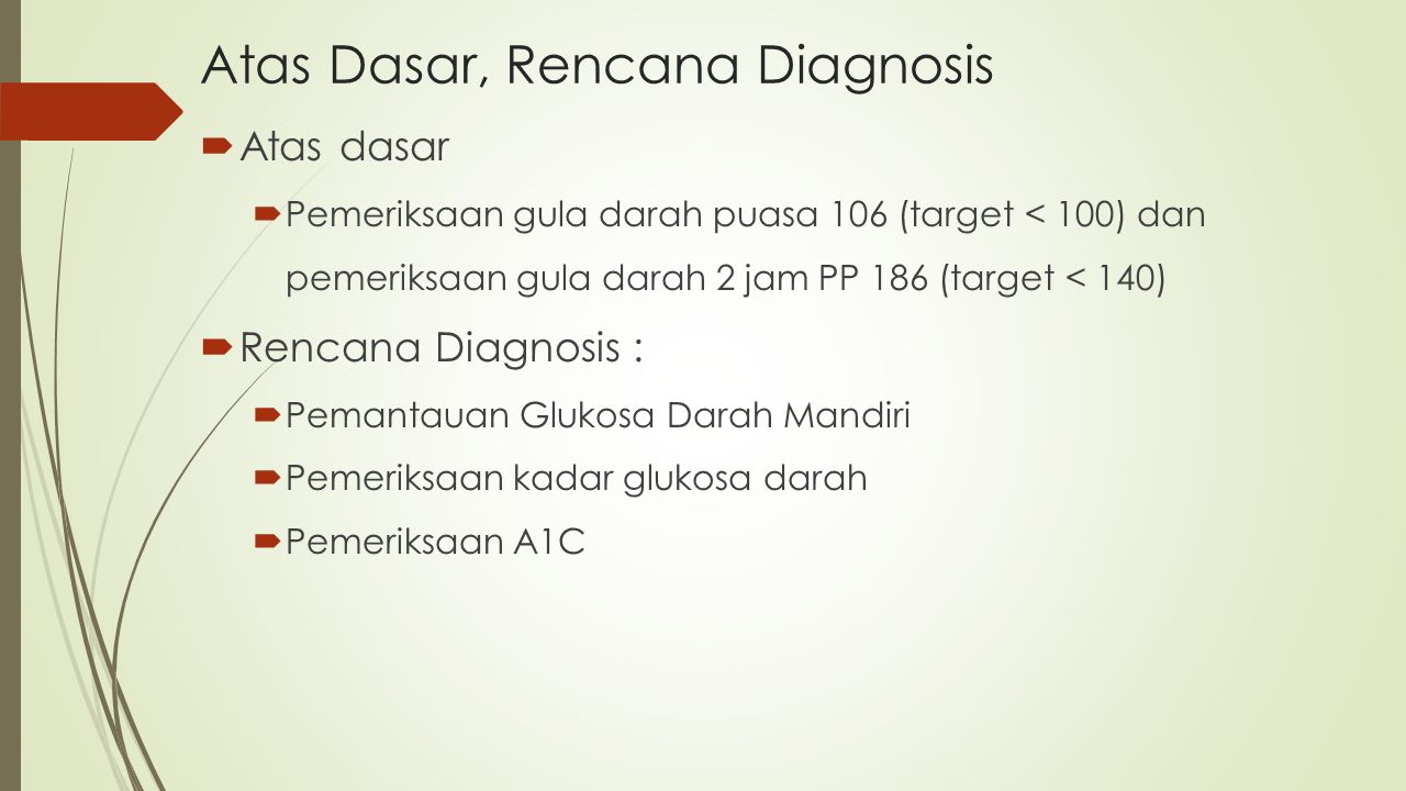  Atas dasar  Pemeriksaan gula darah puasa 106 (target < 100) dan pemeriksaan gula darah 2 jam PP 186 (target < 140)  Rencana Diagnosis :  Pemantau