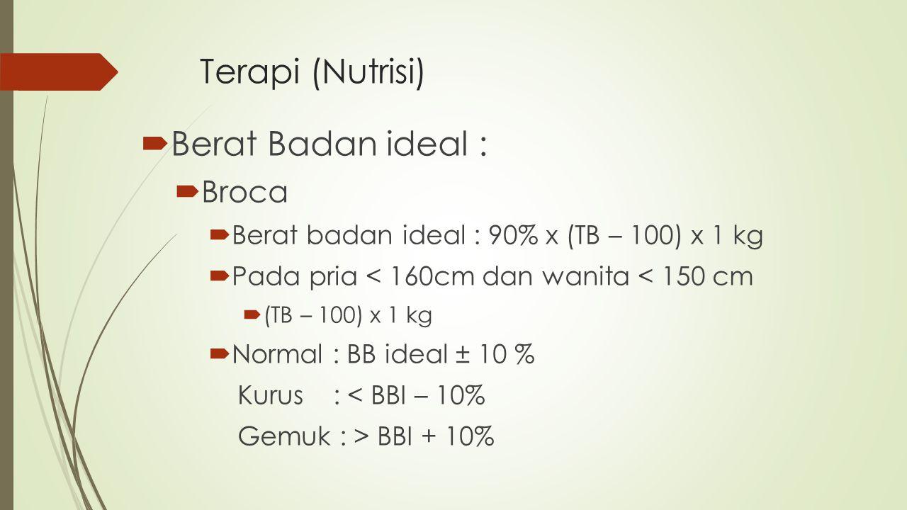 Terapi (Nutrisi)  Berat Badan ideal :  Broca  Berat badan ideal : 90% x (TB – 100) x 1 kg  Pada pria < 160cm dan wanita < 150 cm  (TB – 100) x 1
