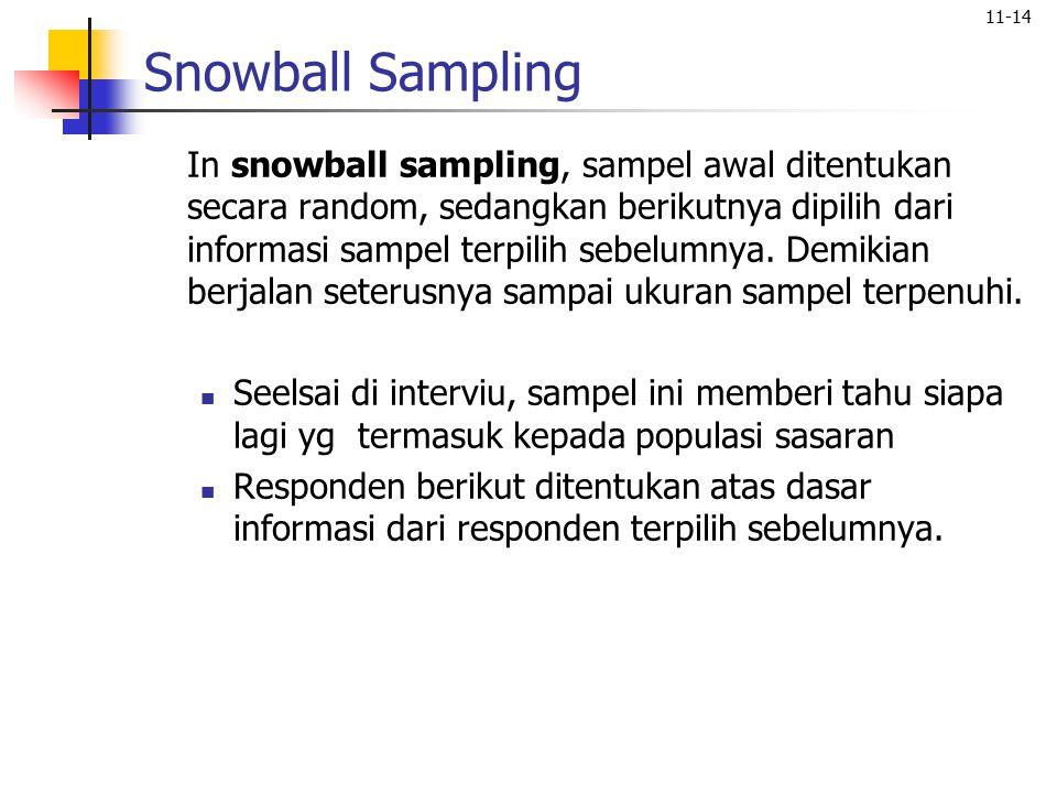 11-14 Snowball Sampling In snowball sampling, sampel awal ditentukan secara random, sedangkan berikutnya dipilih dari informasi sampel terpilih sebelu