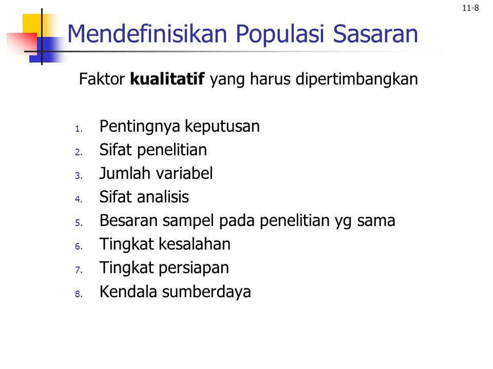11-8 Mendefinisikan Populasi Sasaran Faktor kualitatif yang harus dipertimbangkan 1. Pentingnya keputusan 2. Sifat penelitian 3. Jumlah variabel 4. Si