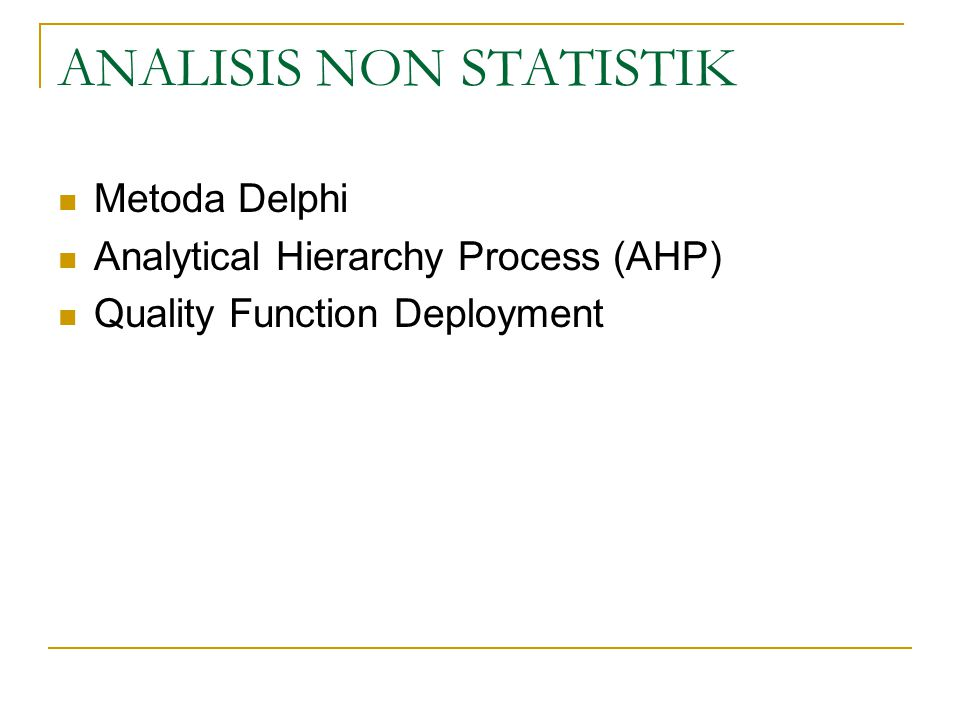 ANALISIS NON STATISTIK Metoda Delphi Analytical Hierarchy Process (AHP) Quality Function Deployment