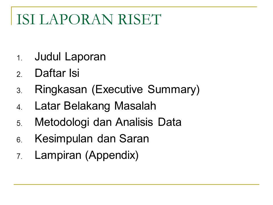 ISI LAPORAN RISET 1. Judul Laporan 2. Daftar Isi 3. Ringkasan (Executive Summary) 4. Latar Belakang Masalah 5. Metodologi dan Analisis Data 6. Kesimpu