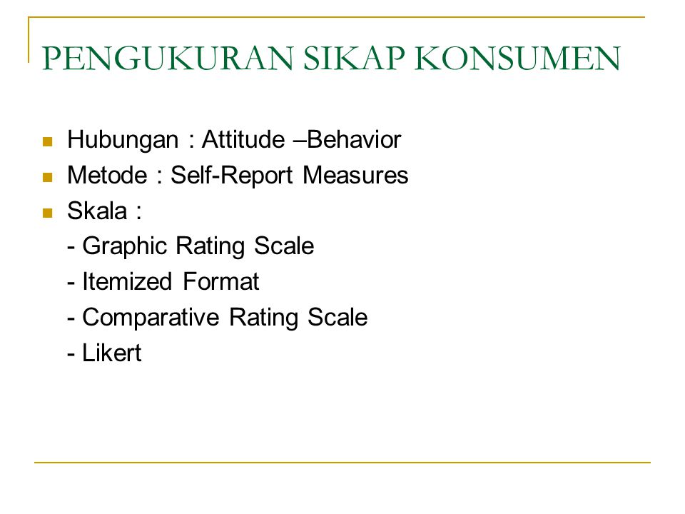 PENGUKURAN SIKAP KONSUMEN Hubungan : Attitude –Behavior Metode : Self-Report Measures Skala : - Graphic Rating Scale - Itemized Format - Comparative Rating Scale - Likert