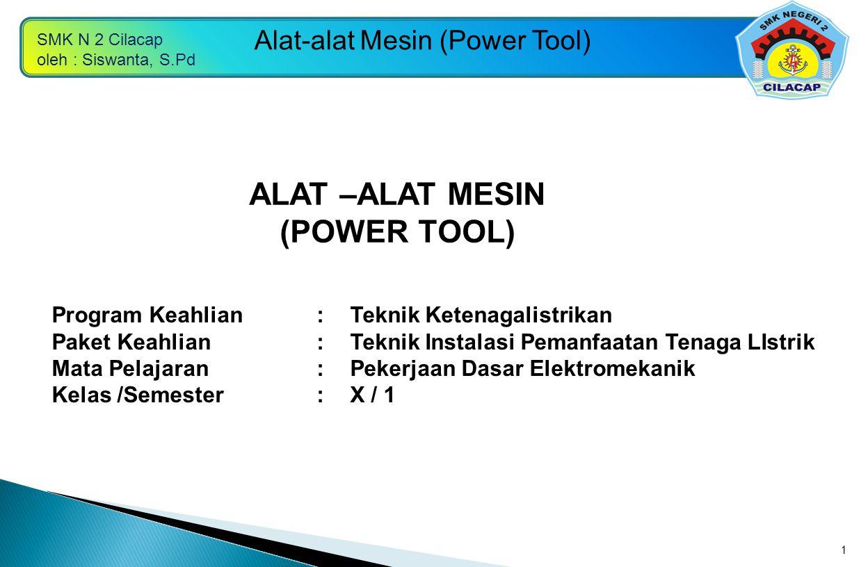 SMK N 2 Cilacap oleh : Siswanta, S.Pd Alat-alat Mesin (Power Tool) 1 Program Keahlian:Teknik Ketenagalistrikan Paket Keahlian:Teknik Instalasi Pemanfa