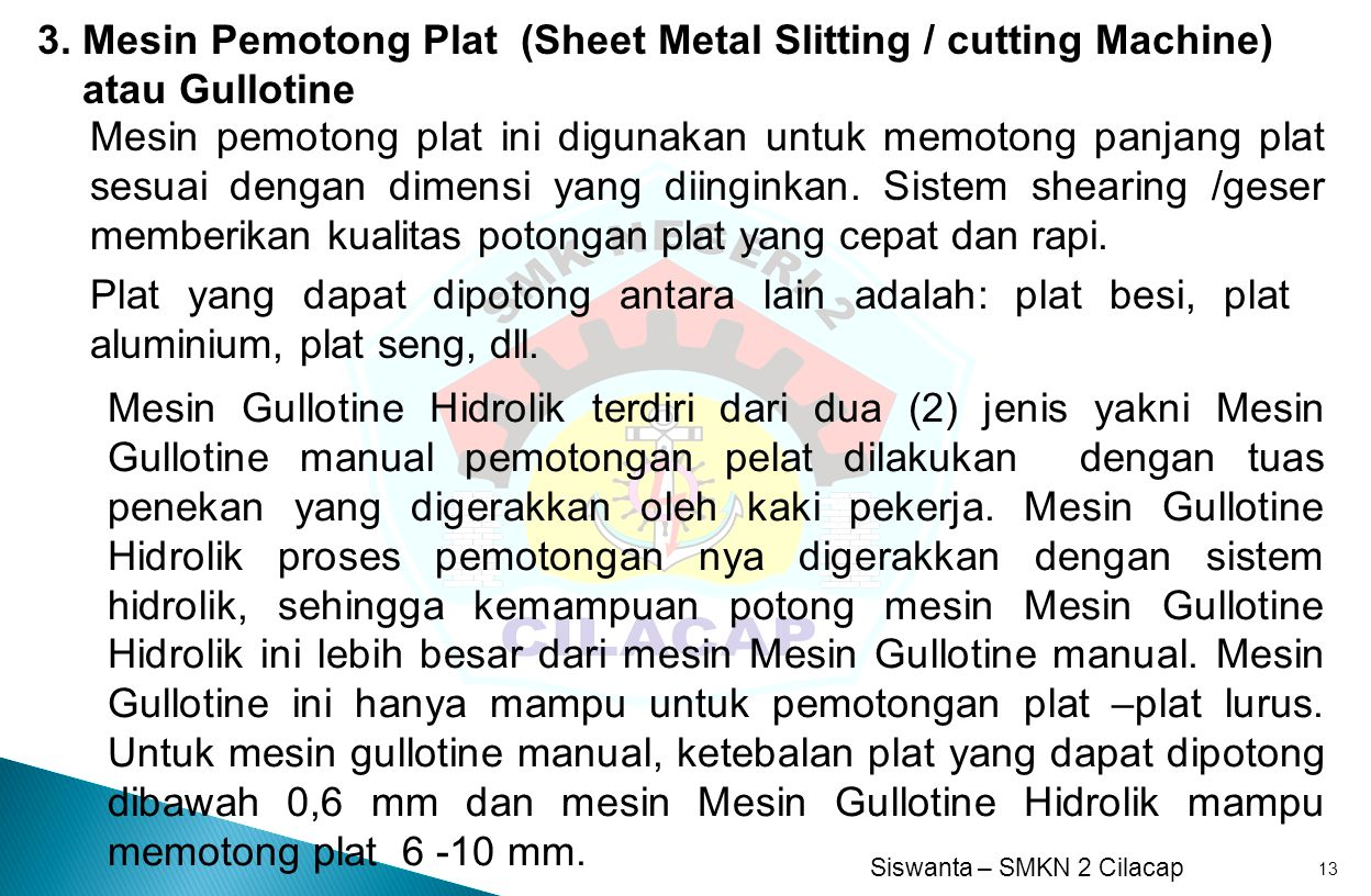 Siswanta – SMKN 2 Cilacap 13 3. Mesin Pemotong Plat (Sheet Metal Slitting / cutting Machine) atau Gullotine Mesin pemotong plat ini digunakan untuk me