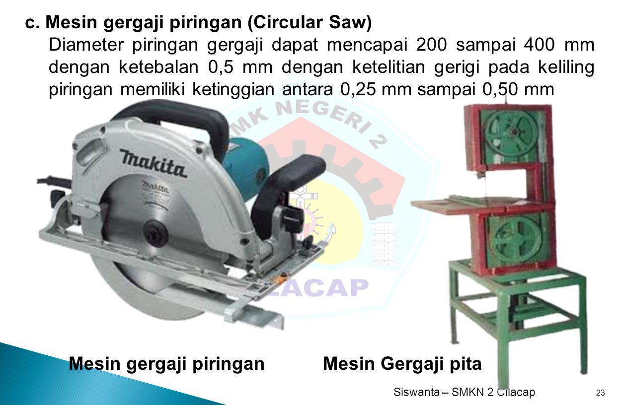 Siswanta – SMKN 2 Cilacap 23 c. Mesin gergaji piringan (Circular Saw) Diameter piringan gergaji dapat mencapai 200 sampai 400 mm dengan ketebalan 0,5