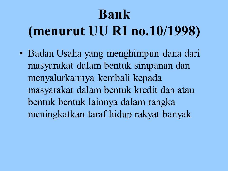 Bank (menurut UU RI no.10/1998) Badan Usaha yang menghimpun dana dari masyarakat dalam bentuk simpanan dan menyalurkannya kembali kepada masyarakat dalam bentuk kredit dan atau bentuk bentuk lainnya dalam rangka meningkatkan taraf hidup rakyat banyak