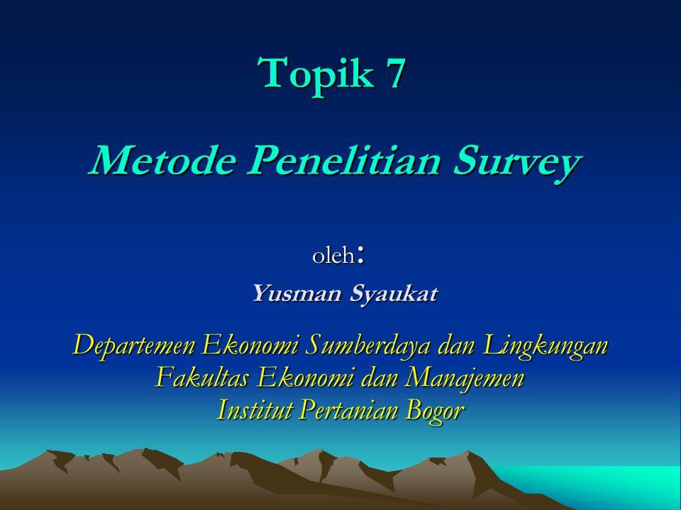 Topik 7 Metode Penelitian Survey oleh : Yusman Syaukat Yusman Syaukat Departemen Ekonomi Sumberdaya dan Lingkungan Fakultas Ekonomi dan Manajemen Inst