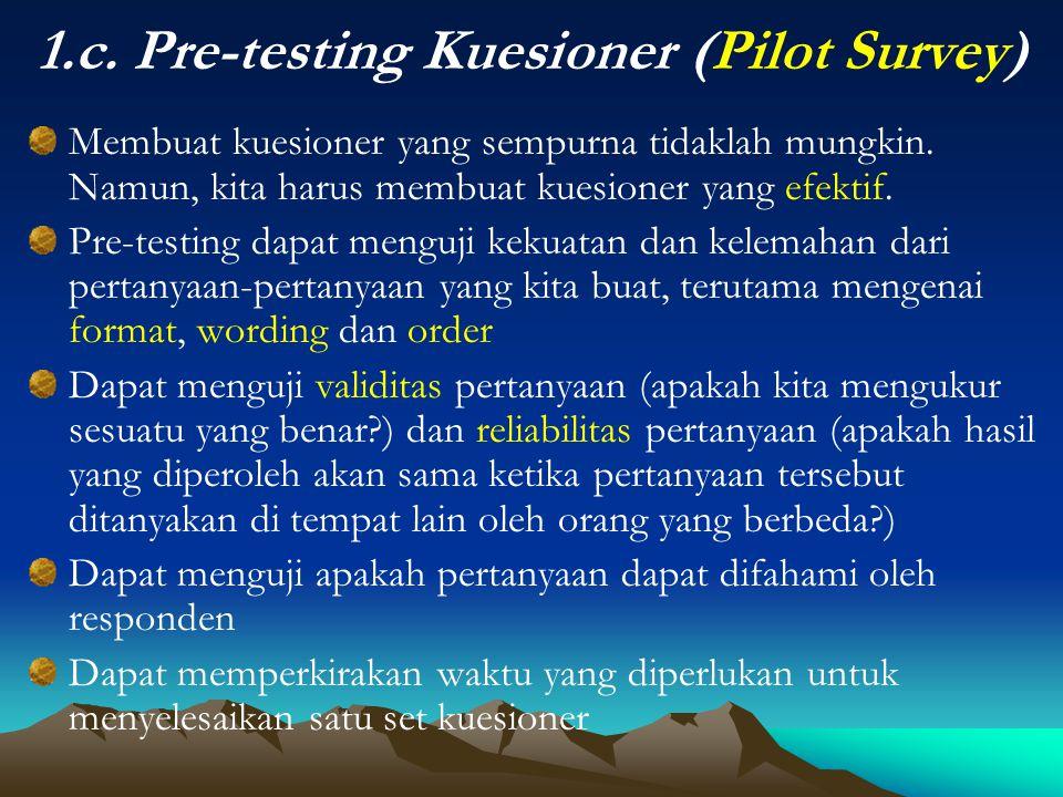 1.c. Pre-testing Kuesioner (Pilot Survey) Membuat kuesioner yang sempurna tidaklah mungkin. Namun, kita harus membuat kuesioner yang efektif. Pre-test