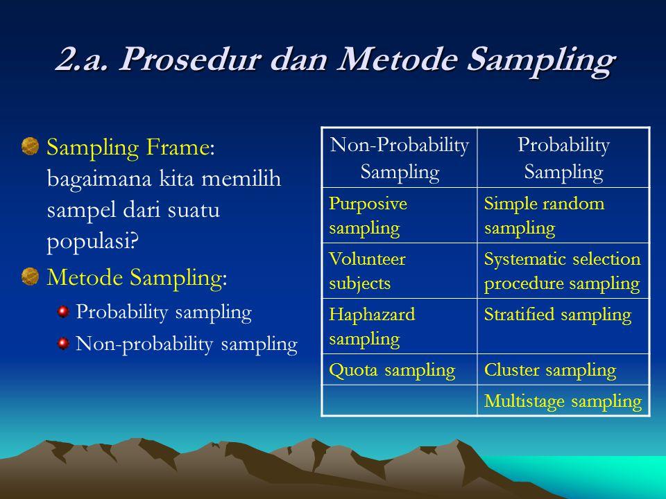 2.a. Prosedur dan Metode Sampling Sampling Frame: bagaimana kita memilih sampel dari suatu populasi? Metode Sampling: Probability sampling Non-probabi