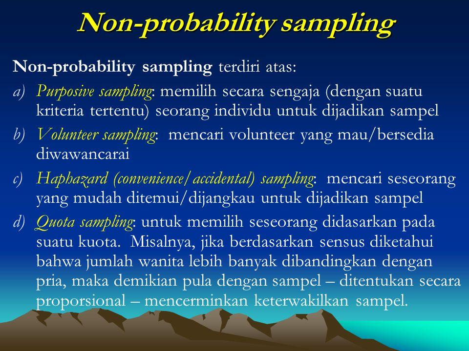 Non-probability sampling Non-probability sampling terdiri atas: a)Purposive sampling: memilih secara sengaja (dengan suatu kriteria tertentu) seorang