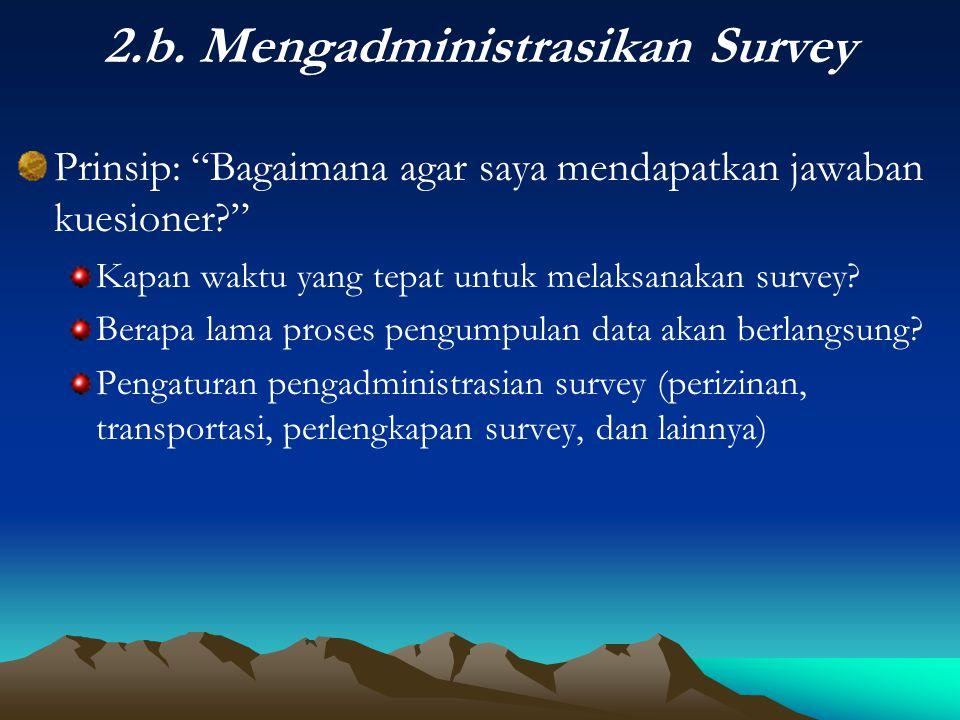 "2.b. Mengadministrasikan Survey Prinsip: ""Bagaimana agar saya mendapatkan jawaban kuesioner?"" Kapan waktu yang tepat untuk melaksanakan survey? Berapa"