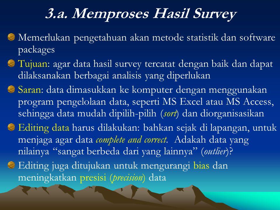 3.a. Memproses Hasil Survey Memerlukan pengetahuan akan metode statistik dan software packages Tujuan: agar data hasil survey tercatat dengan baik dan