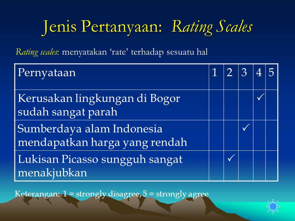 Jenis Pertanyaan: Rating Scales Rating scales: menyatakan 'rate' terhadap sesuatu hal Pernyataan12345 Kerusakan lingkungan di Bogor sudah sangat parah