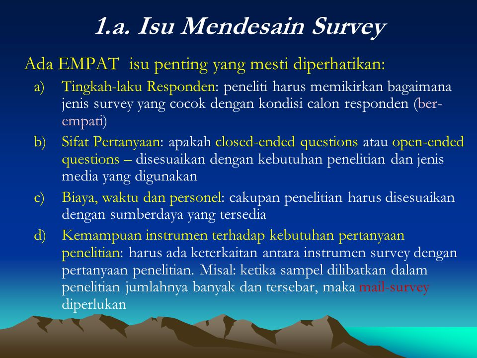 1.a. Isu Mendesain Survey Ada EMPAT isu penting yang mesti diperhatikan: a)Tingkah-laku Responden: peneliti harus memikirkan bagaimana jenis survey ya