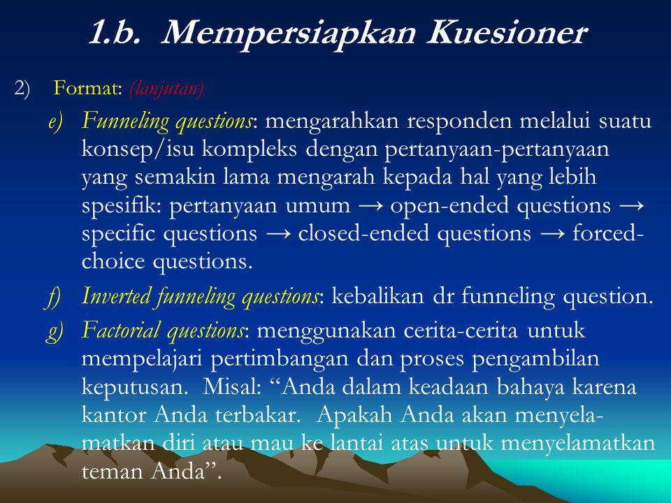 1.b. Mempersiapkan Kuesioner 2)Format: (lanjutan) e)Funneling questions: mengarahkan responden melalui suatu konsep/isu kompleks dengan pertanyaan-per