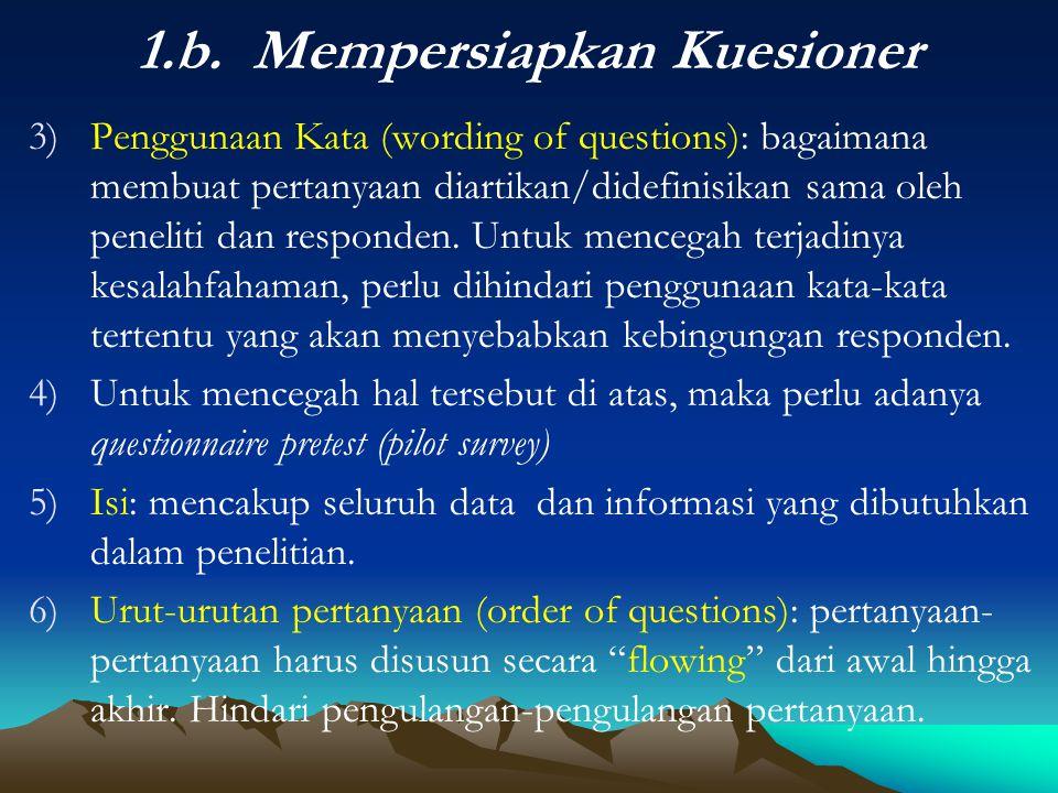 1.b. Mempersiapkan Kuesioner 3)Penggunaan Kata (wording of questions): bagaimana membuat pertanyaan diartikan/didefinisikan sama oleh peneliti dan res