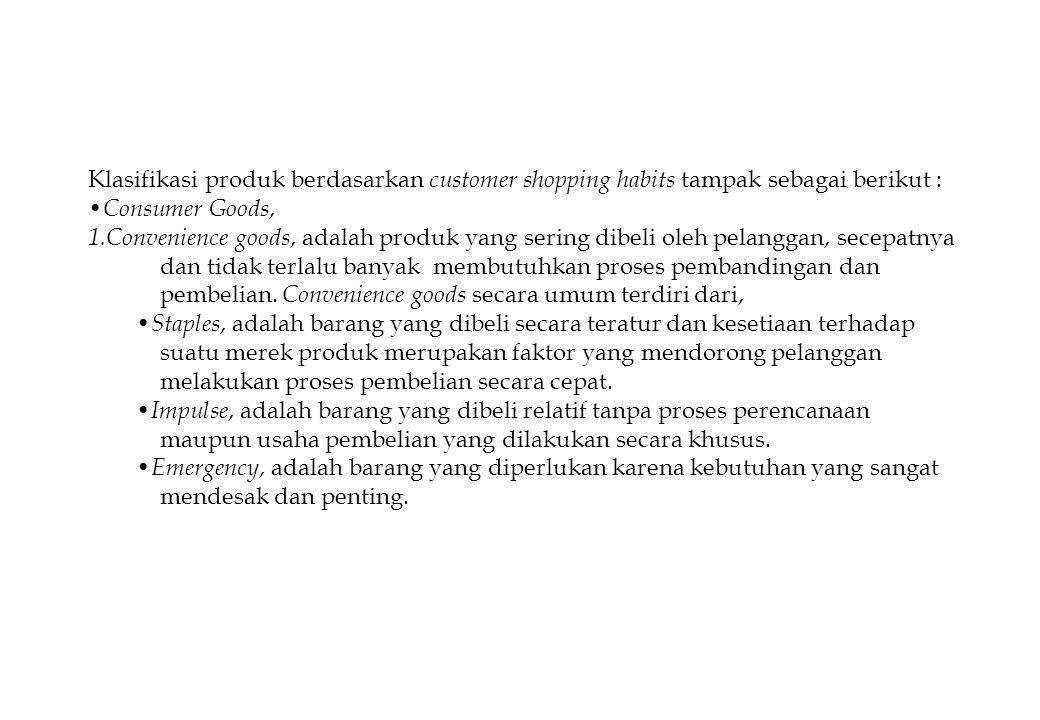 Klasifikasi produk berdasarkan customer shopping habits tampak sebagai berikut : Consumer Goods, 1.Convenience goods, adalah produk yang sering dibeli oleh pelanggan, secepatnya dan tidak terlalu banyak membutuhkan proses pembandingan dan pembelian.