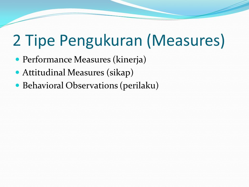 2 Tipe Pengukuran (Measures) Performance Measures (kinerja) Attitudinal Measures (sikap) Behavioral Observations (perilaku)