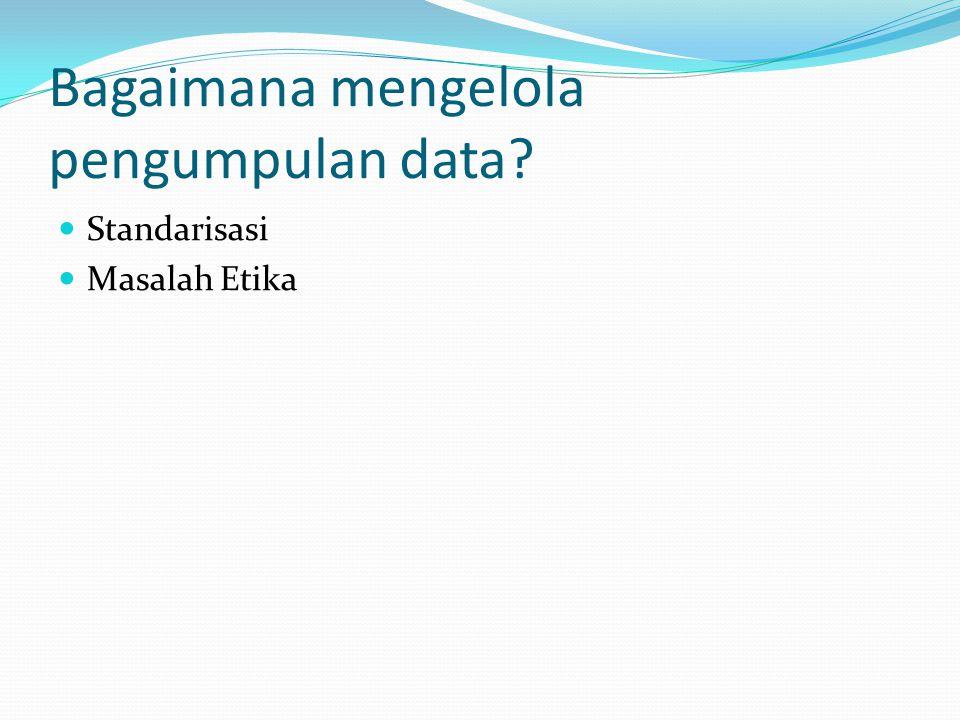 Bagaimana mengelola pengumpulan data? Standarisasi Masalah Etika