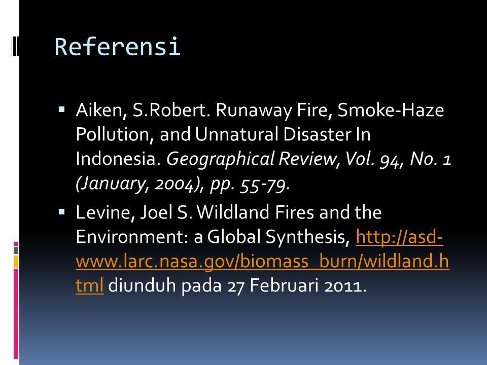 Referensi  Aiken, S.Robert. Runaway Fire, Smoke-Haze Pollution, and Unnatural Disaster In Indonesia. Geographical Review, Vol. 94, No. 1 (January, 20
