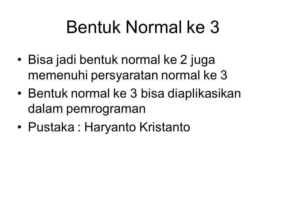 Bentuk Normal ke 3 Bisa jadi bentuk normal ke 2 juga memenuhi persyaratan normal ke 3 Bentuk normal ke 3 bisa diaplikasikan dalam pemrograman Pustaka