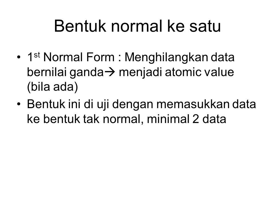 Bentuk normal ke satu 1 st Normal Form : Menghilangkan data bernilai ganda  menjadi atomic value (bila ada) Bentuk ini di uji dengan memasukkan data