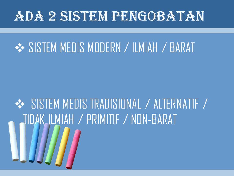 ADA 2 SISTEM PENGOBATAN  SISTEM MEDIS MODERN / ILMIAH / BARAT  SISTEM MEDIS TRADISIONAL / ALTERNATIF / TIDAK ILMIAH / PRIMITIF / NON-BARAT