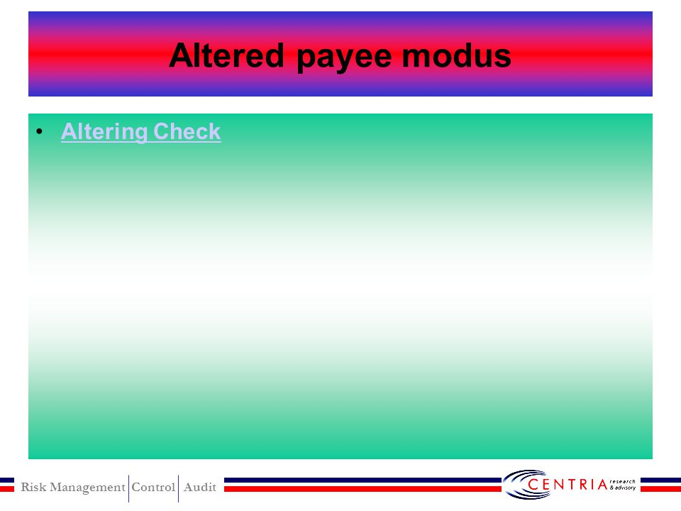 Risk Management Control Audit Altered payee schemes Altering check prepared by other : –Inserting a new payee –Taking on Altering check prepared by the fraudster : –Eresable ink –Blank check Converting altered check