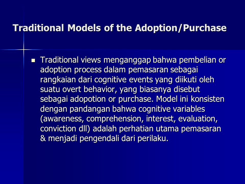 Traditional Models of the Adaption / Purchase Process Awareness Conviction Awareness Comprehension Action AwarenessAttention Liking KnowledgeInterest Desire Action Adoption Evaluation Trial Interest Preference Conviction Purchase