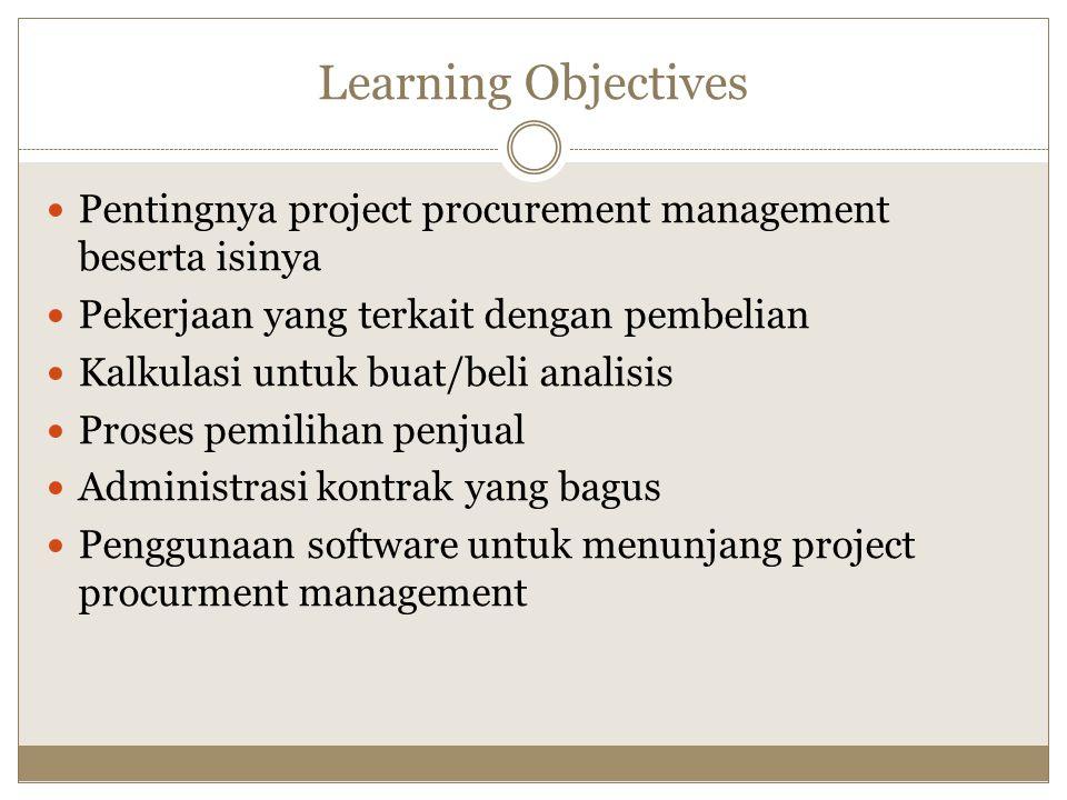 Learning Objectives Pentingnya project procurement management beserta isinya Pekerjaan yang terkait dengan pembelian Kalkulasi untuk buat/beli analisi