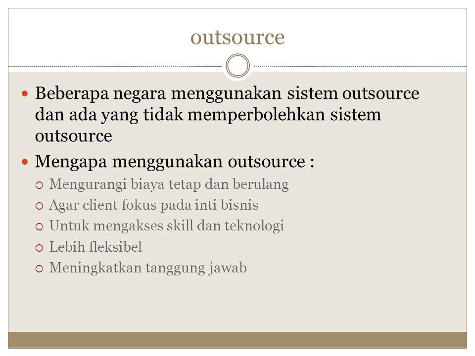 outsource Beberapa negara menggunakan sistem outsource dan ada yang tidak memperbolehkan sistem outsource Mengapa menggunakan outsource :  Mengurangi