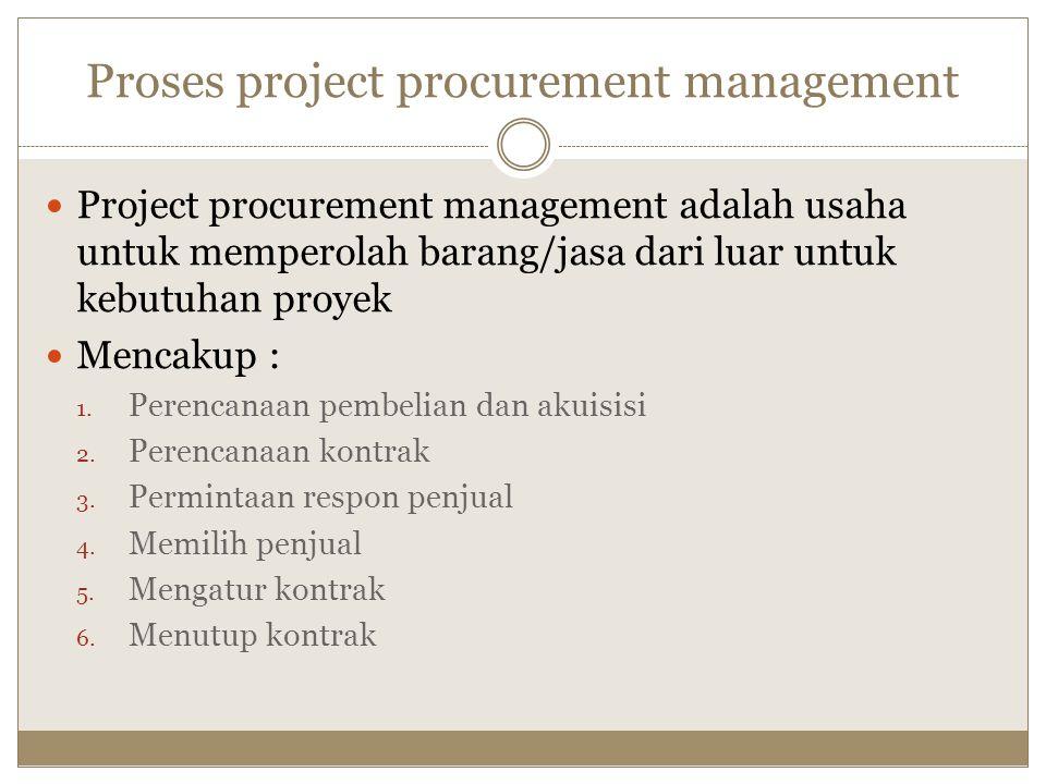 Proses project procurement management Project procurement management adalah usaha untuk memperolah barang/jasa dari luar untuk kebutuhan proyek Mencak