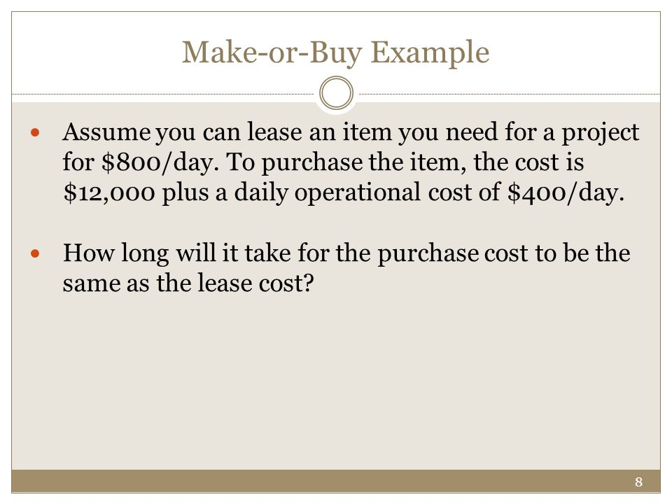 8 Make-or-Buy Example Assume you can lease an item you need for a project for $800/day.