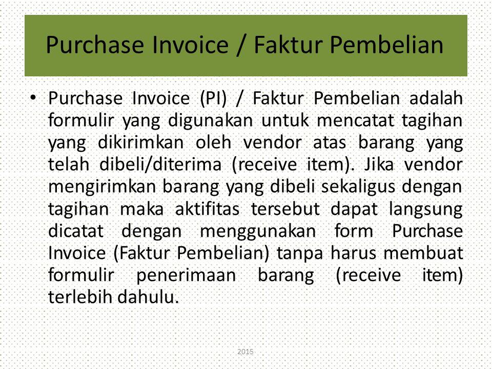 Purchase Invoice / Faktur Pembelian Purchase Invoice (PI) / Faktur Pembelian adalah formulir yang digunakan untuk mencatat tagihan yang dikirimkan oleh vendor atas barang yang telah dibeli/diterima (receive item).