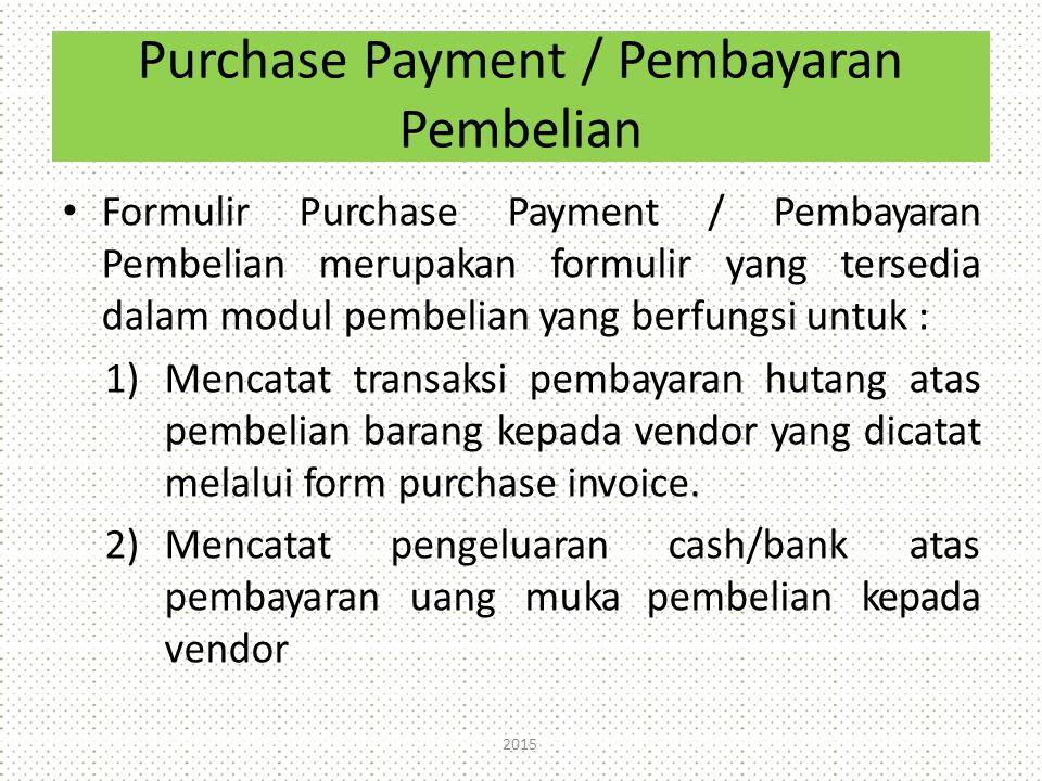 Purchase Payment / Pembayaran Pembelian Formulir Purchase Payment / Pembayaran Pembelian merupakan formulir yang tersedia dalam modul pembelian yang berfungsi untuk : 1)Mencatat transaksi pembayaran hutang atas pembelian barang kepada vendor yang dicatat melalui form purchase invoice.