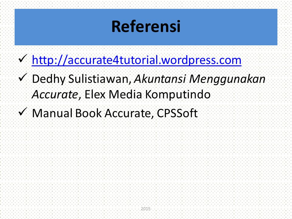 Referensi http://accurate4tutorial.wordpress.com ht p://accurate4tutorial.wordpress.com Dedhy Sulistiawan, Akuntansi Menggunakan Accurate, Elex Media