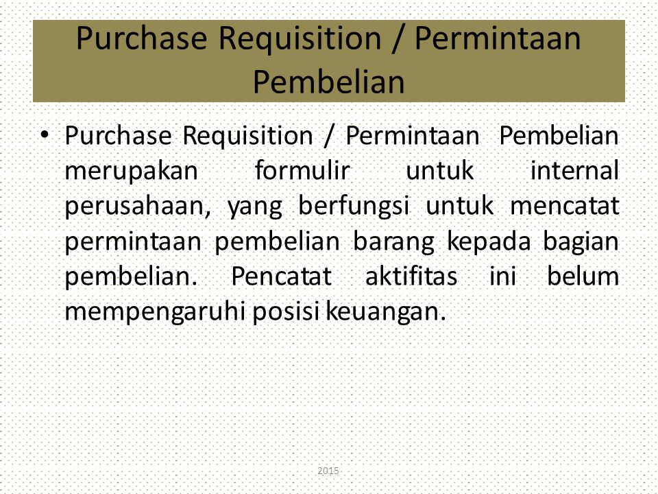 Purchase Requisition / Permintaan Pembelian Purchase Requisition / Permintaan Pembelian merupakan formulir untuk internal perusahaan, yang berfungsi u