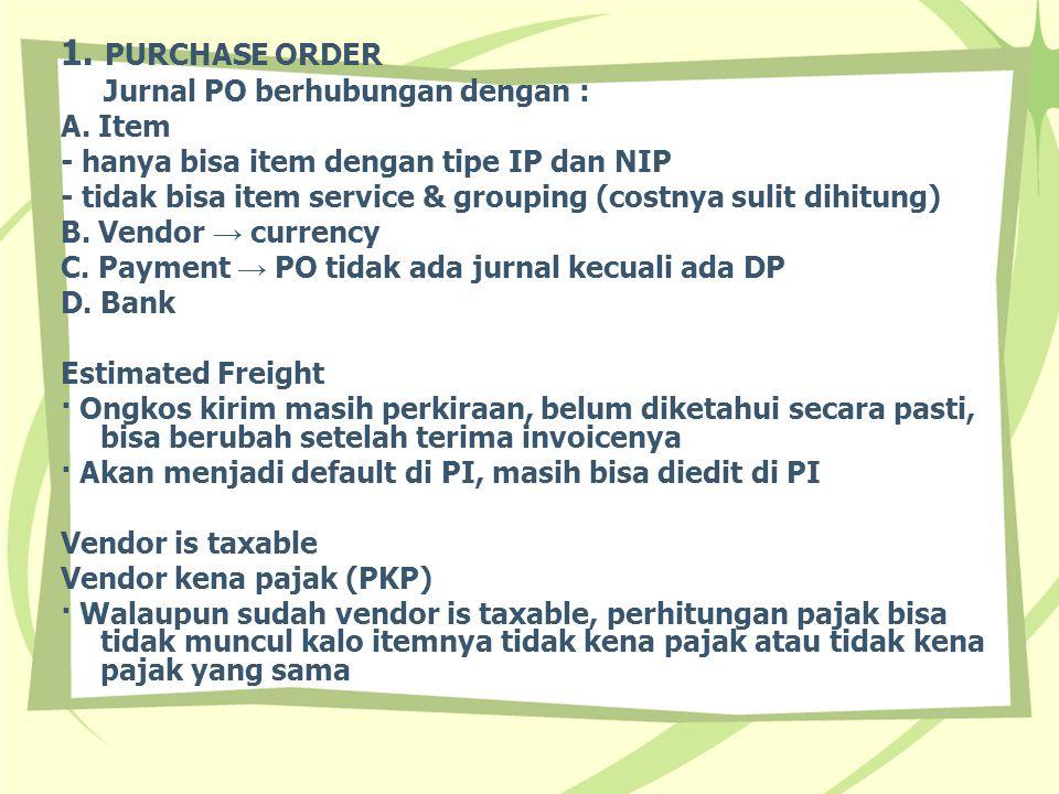 1. PURCHASE ORDER Jurnal PO berhubungan dengan : A. Item - hanya bisa item dengan tipe IP dan NIP - tidak bisa item service & grouping (costnya sulit